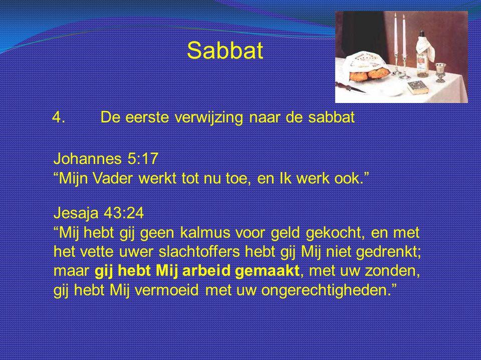 """Sabbat 4.De eerste verwijzing naar de sabbat Johannes 5:17 """"Mijn Vader werkt tot nu toe, en Ik werk ook."""" Jesaja 43:24 """"Mij hebt gij geen kalmus voor"""