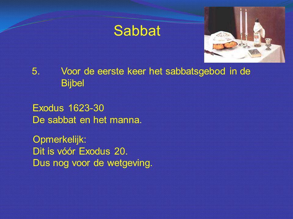 Sabbat 5.Voor de eerste keer het sabbatsgebod in de Bijbel Exodus 1623-30 De sabbat en het manna. Opmerkelijk: Dit is vóór Exodus 20. Dus nog voor de