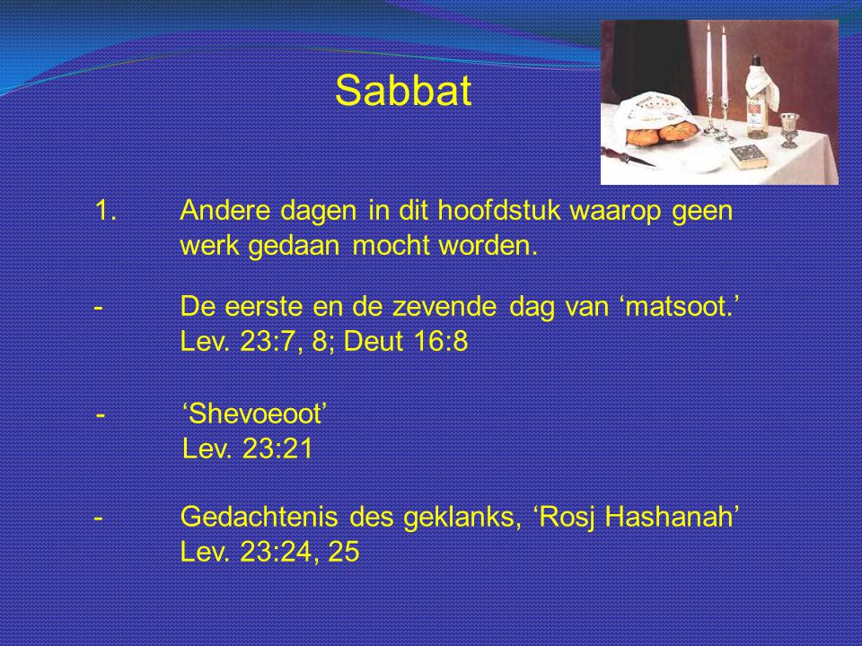 Sabbat 1.Andere dagen in dit hoofdstuk waarop geen werk gedaan mocht worden. -De eerste en de zevende dag van 'matsoot.' Lev. 23:7, 8; Deut 16:8 -'She