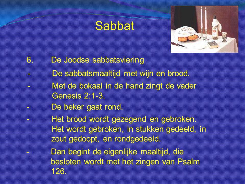 6.De Joodse sabbatsviering - De sabbatsmaaltijd met wijn en brood. - Met de bokaal in de hand zingt de vader Genesis 2:1-3. - De beker gaat rond. - He