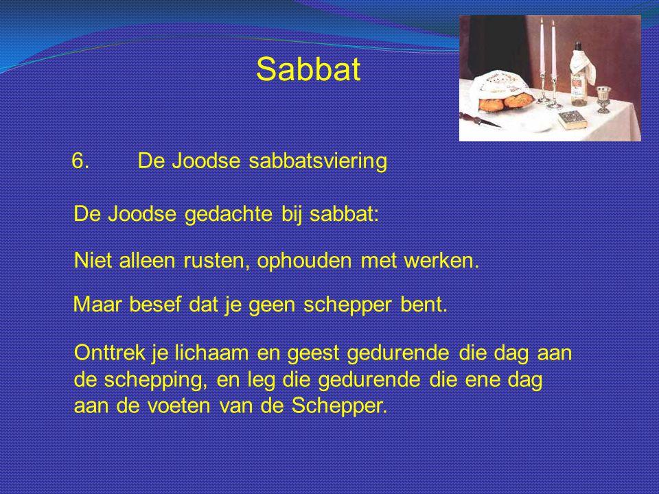 Sabbat 6.De Joodse sabbatsviering De Joodse gedachte bij sabbat: Niet alleen rusten, ophouden met werken. Maar besef dat je geen schepper bent. Onttre