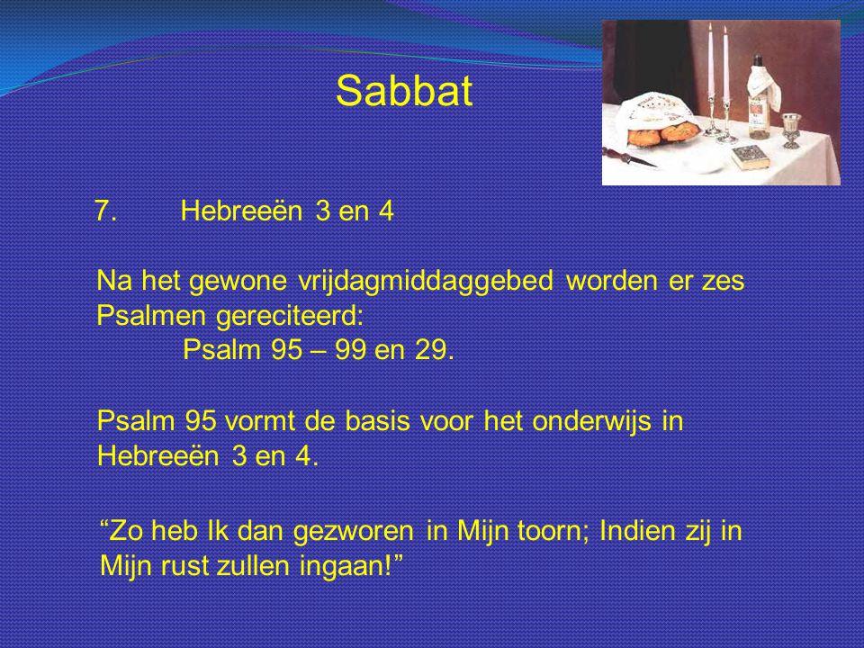 Sabbat 7.Hebreeën 3 en 4 Na het gewone vrijdagmiddaggebed worden er zes Psalmen gereciteerd: Psalm 95 – 99 en 29. Psalm 95 vormt de basis voor het ond