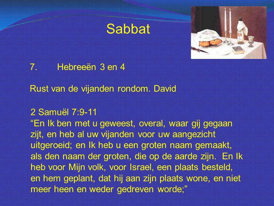 """Sabbat 7.Hebreeën 3 en 4 Rust van de vijanden rondom. David 2 Samuël 7:9-11 """"En Ik ben met u geweest, overal, waar gij gegaan zijt, en heb al uw vijan"""
