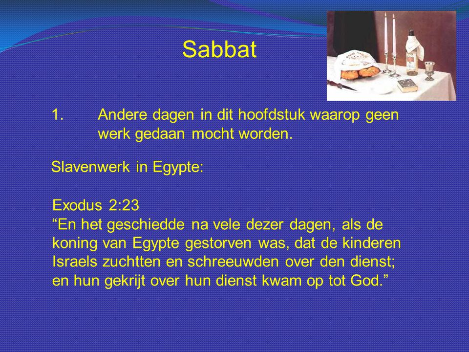 """Sabbat 1.Andere dagen in dit hoofdstuk waarop geen werk gedaan mocht worden. Slavenwerk in Egypte: Exodus 2:23 """"En het geschiedde na vele dezer dagen,"""
