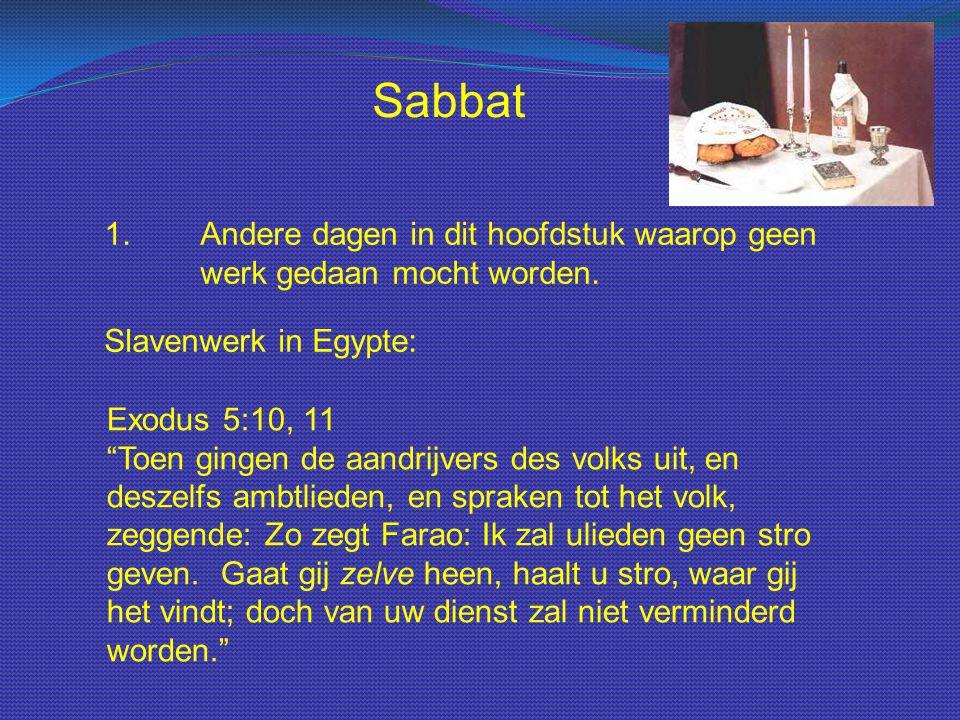 """Sabbat 1.Andere dagen in dit hoofdstuk waarop geen werk gedaan mocht worden. Slavenwerk in Egypte: Exodus 5:10, 11 """"Toen gingen de aandrijvers des vol"""