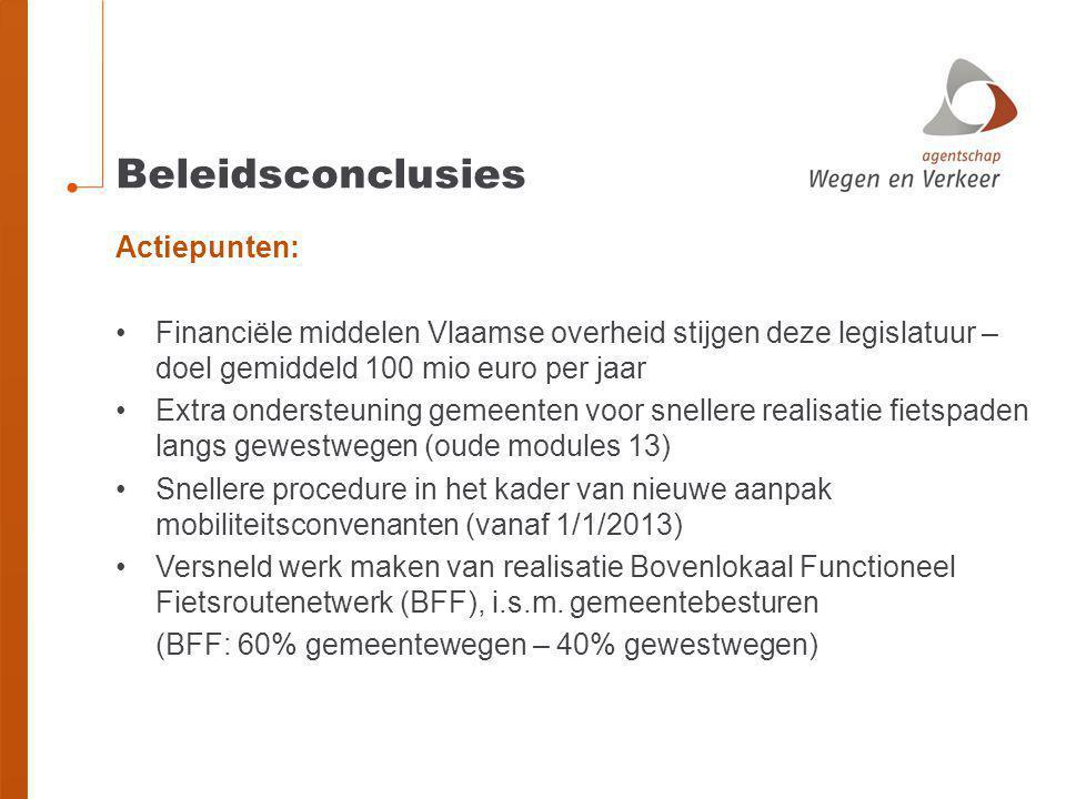 Beleidsconclusies Actiepunten: •Financiële middelen Vlaamse overheid stijgen deze legislatuur – doel gemiddeld 100 mio euro per jaar •Extra ondersteuning gemeenten voor snellere realisatie fietspaden langs gewestwegen (oude modules 13) •Snellere procedure in het kader van nieuwe aanpak mobiliteitsconvenanten (vanaf 1/1/2013) •Versneld werk maken van realisatie Bovenlokaal Functioneel Fietsroutenetwerk (BFF), i.s.m.