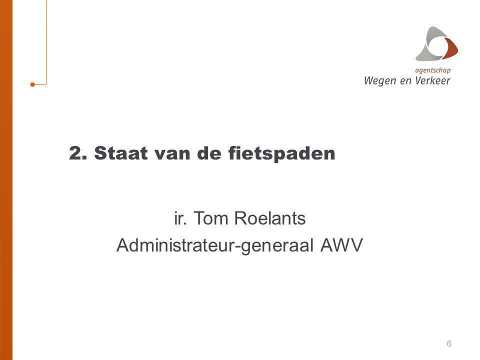 66 2. Staat van de fietspaden ir. Tom Roelants Administrateur-generaal AWV