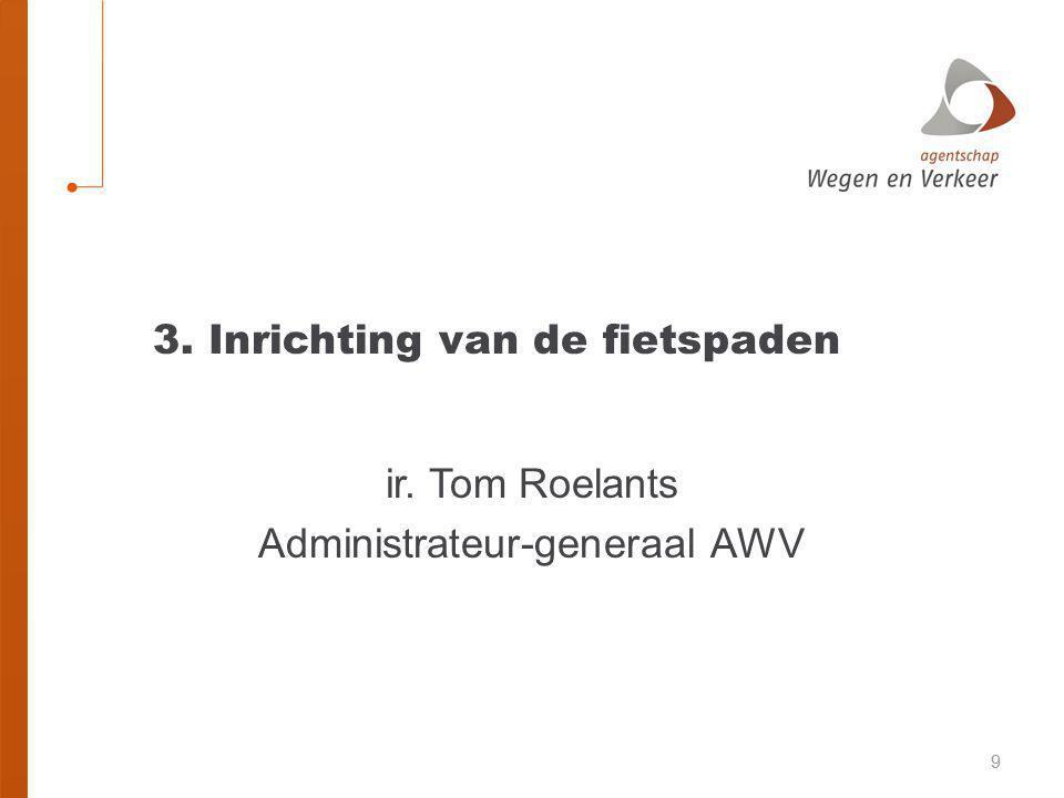 99 3. Inrichting van de fietspaden ir. Tom Roelants Administrateur-generaal AWV