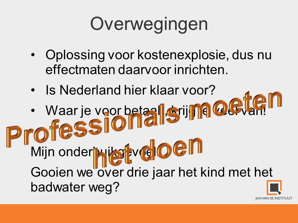 Overwegingen •Oplossing voor kostenexplosie, dus nu effectmaten daarvoor inrichten. •Is Nederland hier klaar voor? •Waar je voor betaalt, krijg je vee
