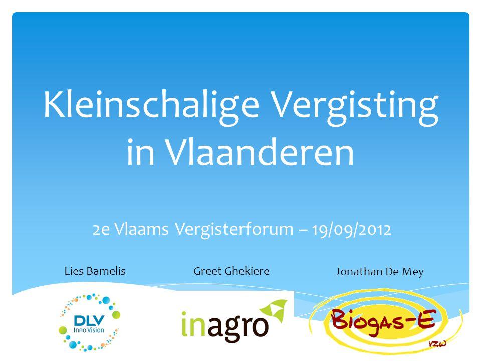 Kleinschalige Vergisting in Vlaanderen 2e Vlaams Vergisterforum – 19/09/2012 Lies BamelisGreet Ghekiere Jonathan De Mey