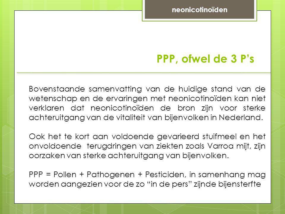 PPP, ofwel de 3 P's neonicotinoïden Bovenstaande samenvatting van de huidige stand van de wetenschap en de ervaringen met neonicotinoïden kan niet verklaren dat neonicotinoïden de bron zijn voor sterke achteruitgang van de vitaliteit van bijenvolken in Nederland.