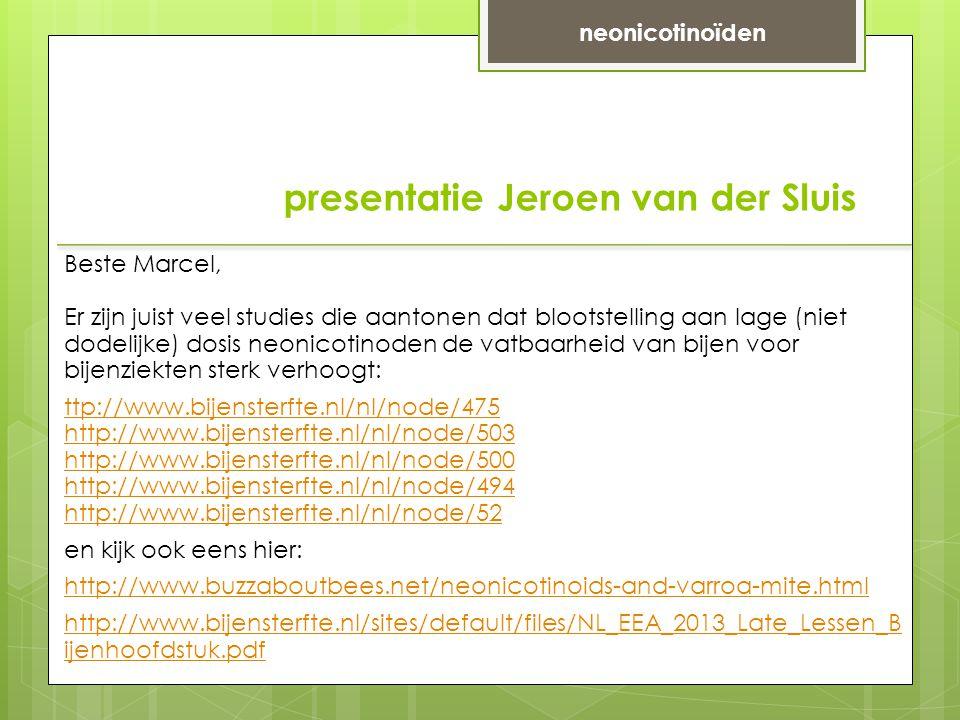 presentatie Jeroen van der Sluis Beste Marcel, Er zijn juist veel studies die aantonen dat blootstelling aan lage (niet dodelijke) dosis neonicotinoden de vatbaarheid van bijen voor bijenziekten sterk verhoogt: ttp://www.bijensterfte.nl/nl/node/475 http://www.bijensterfte.nl/nl/node/503 http://www.bijensterfte.nl/nl/node/500 http://www.bijensterfte.nl/nl/node/494 http://www.bijensterfte.nl/nl/node/52 en kijk ook eens hier: http://www.buzzaboutbees.net/neonicotinoids-and-varroa-mite.html http://www.bijensterfte.nl/sites/default/files/NL_EEA_2013_Late_Lessen_B ijenhoofdstuk.pdf neonicotinoïden