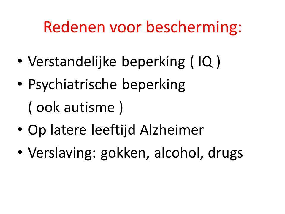 Redenen voor bescherming: • Verstandelijke beperking ( IQ ) • Psychiatrische beperking ( ook autisme ) • Op latere leeftijd Alzheimer • Verslaving: go