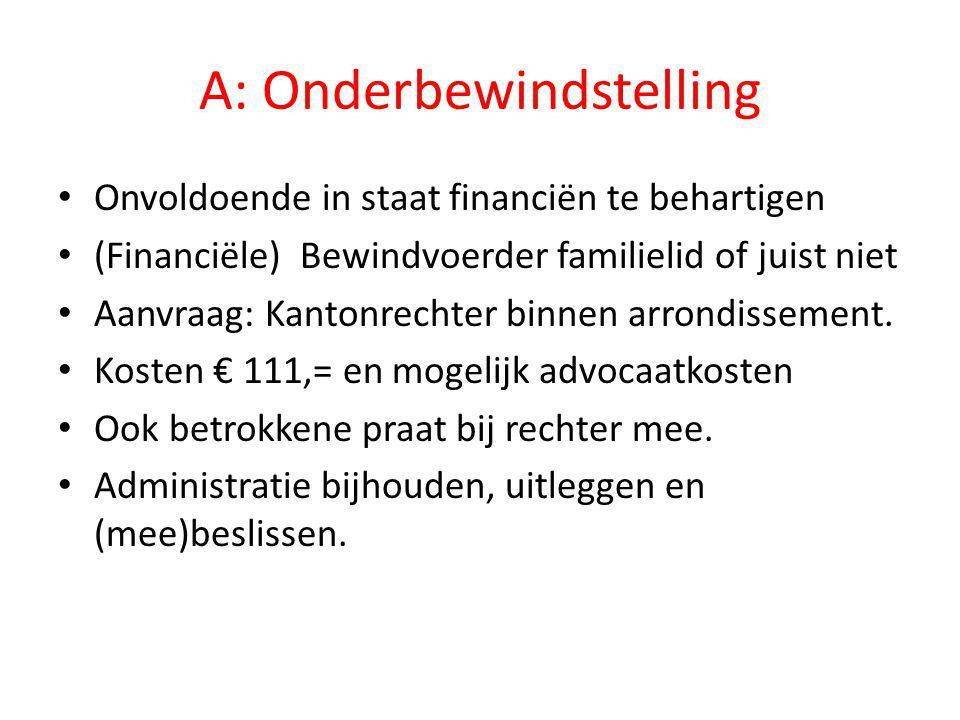 A: Onderbewindstelling • Onvoldoende in staat financiën te behartigen • (Financiële) Bewindvoerder familielid of juist niet • Aanvraag: Kantonrechter