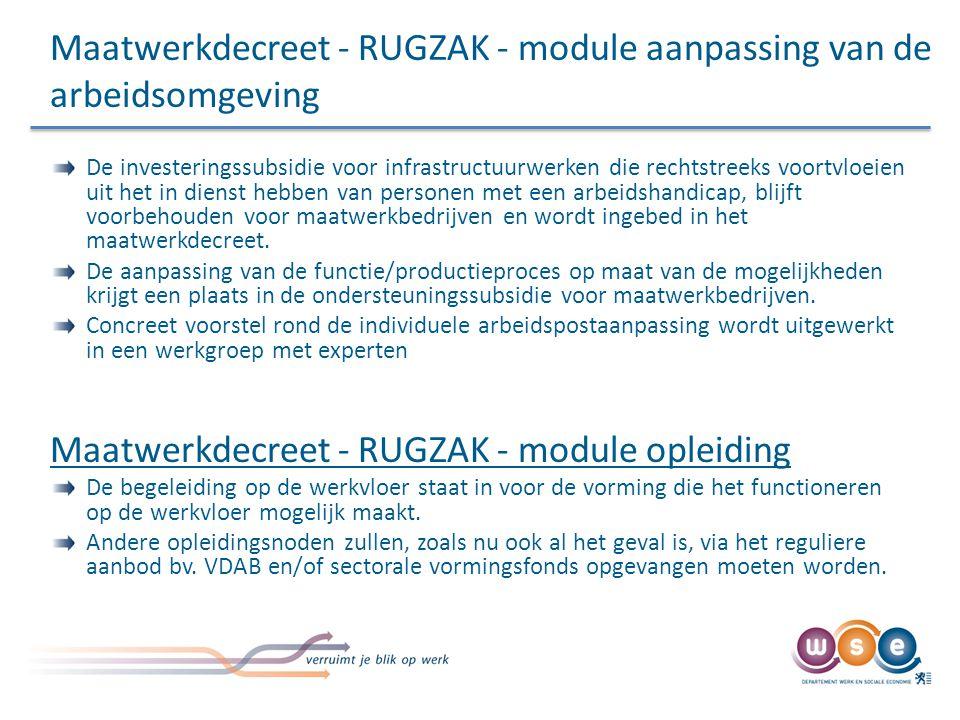 Maatwerkdecreet - RUGZAK - module aanpassing van de arbeidsomgeving De investeringssubsidie voor infrastructuurwerken die rechtstreeks voortvloeien uit het in dienst hebben van personen met een arbeidshandicap, blijft voorbehouden voor maatwerkbedrijven en wordt ingebed in het maatwerkdecreet.