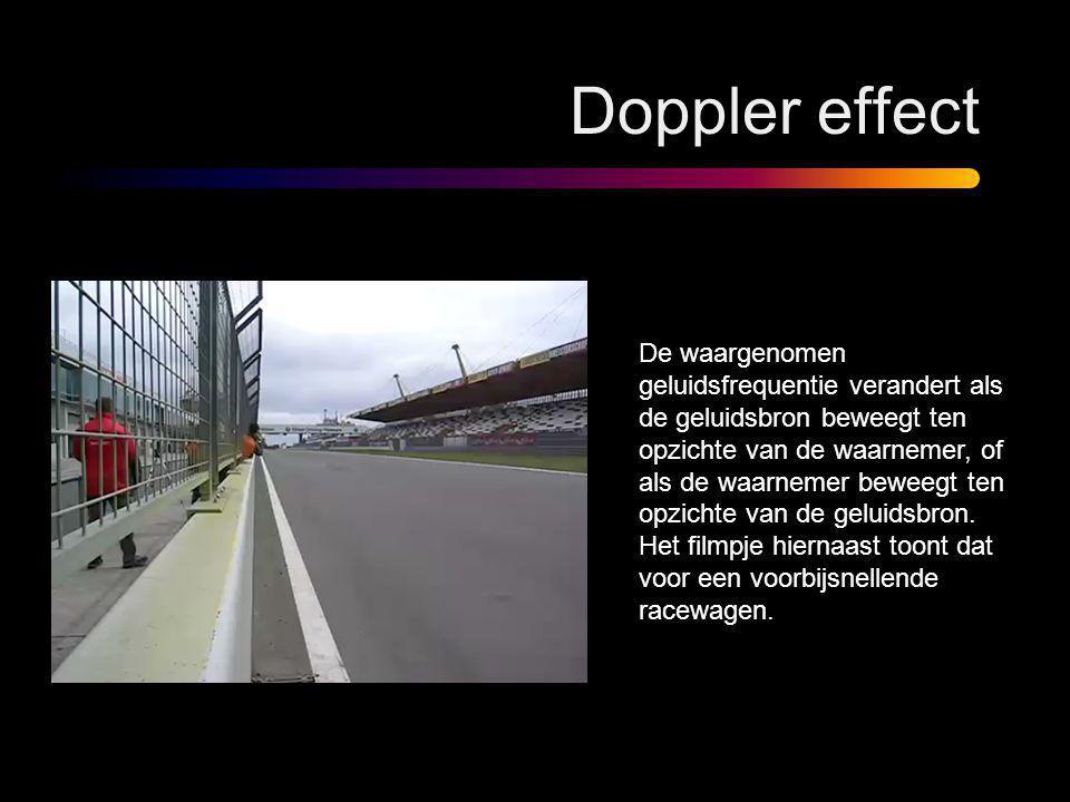 Doppler effect De waargenomen geluidsfrequentie verandert als de geluidsbron beweegt ten opzichte van de waarnemer, of als de waarnemer beweegt ten op