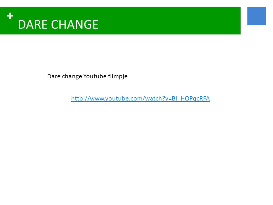 + DARE CHANGE Dare change Youtube filmpje http://www.youtube.com/watch?v=BI_HOPqcRFA