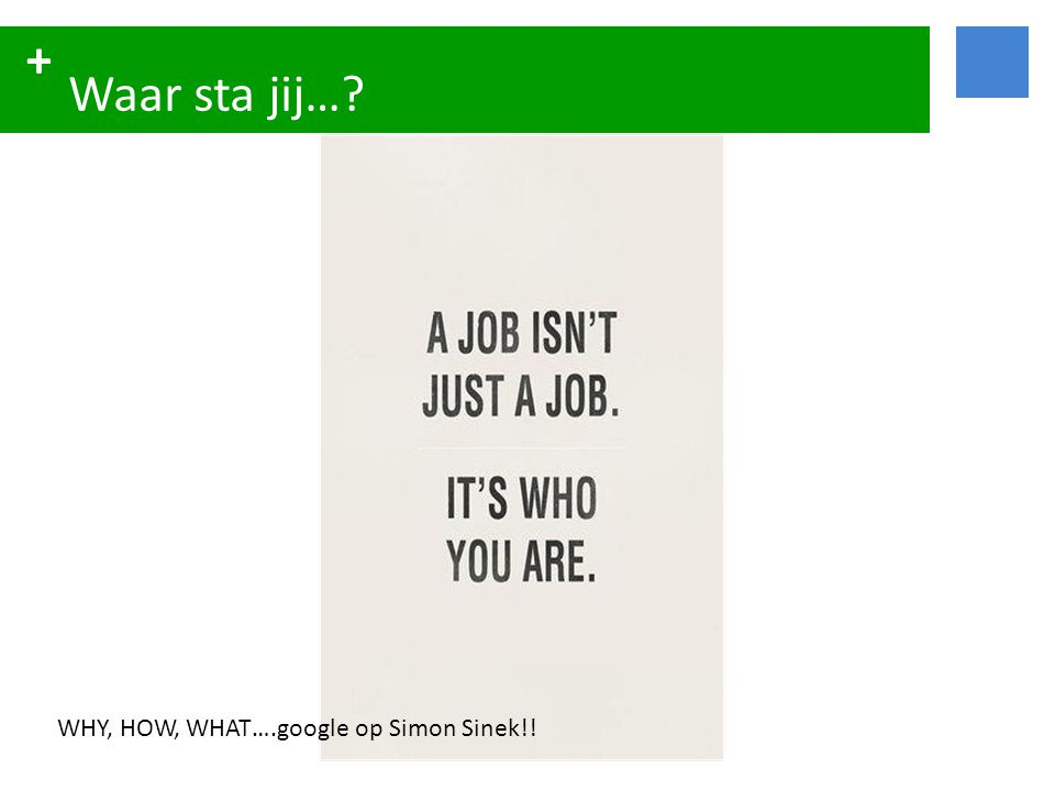 + Waar sta jij…? WHY, HOW, WHAT….google op Simon Sinek!!