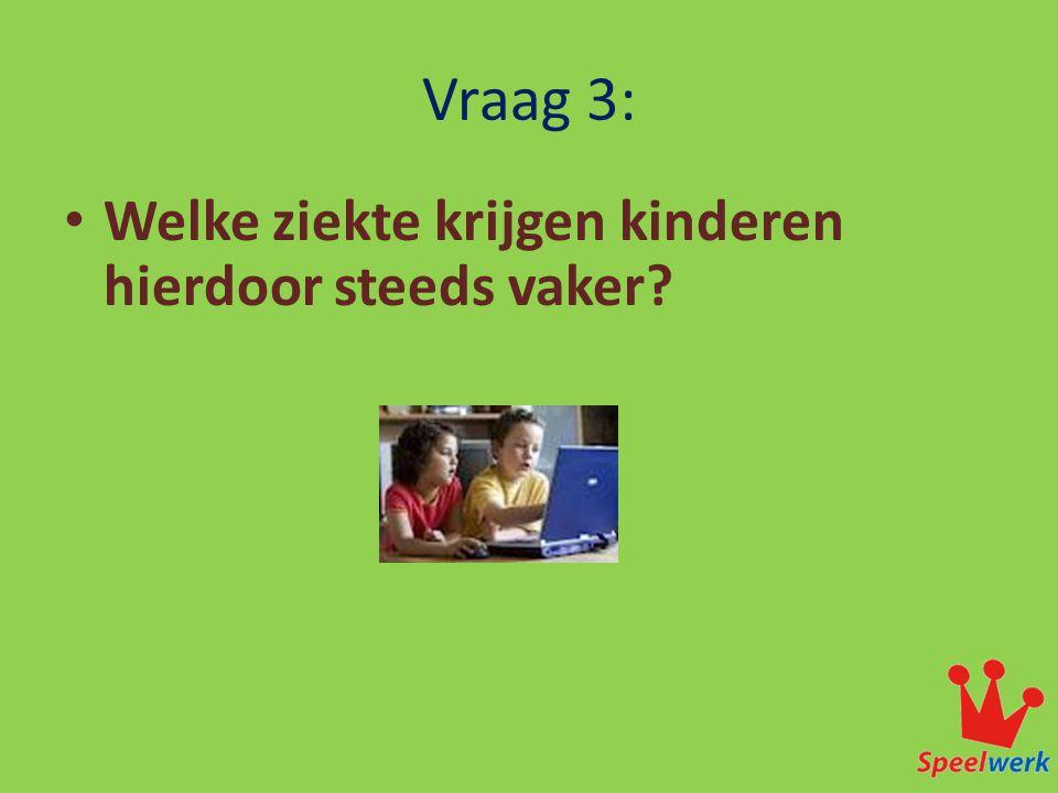 Vraag 3: • Welke ziekte krijgen kinderen hierdoor steeds vaker.
