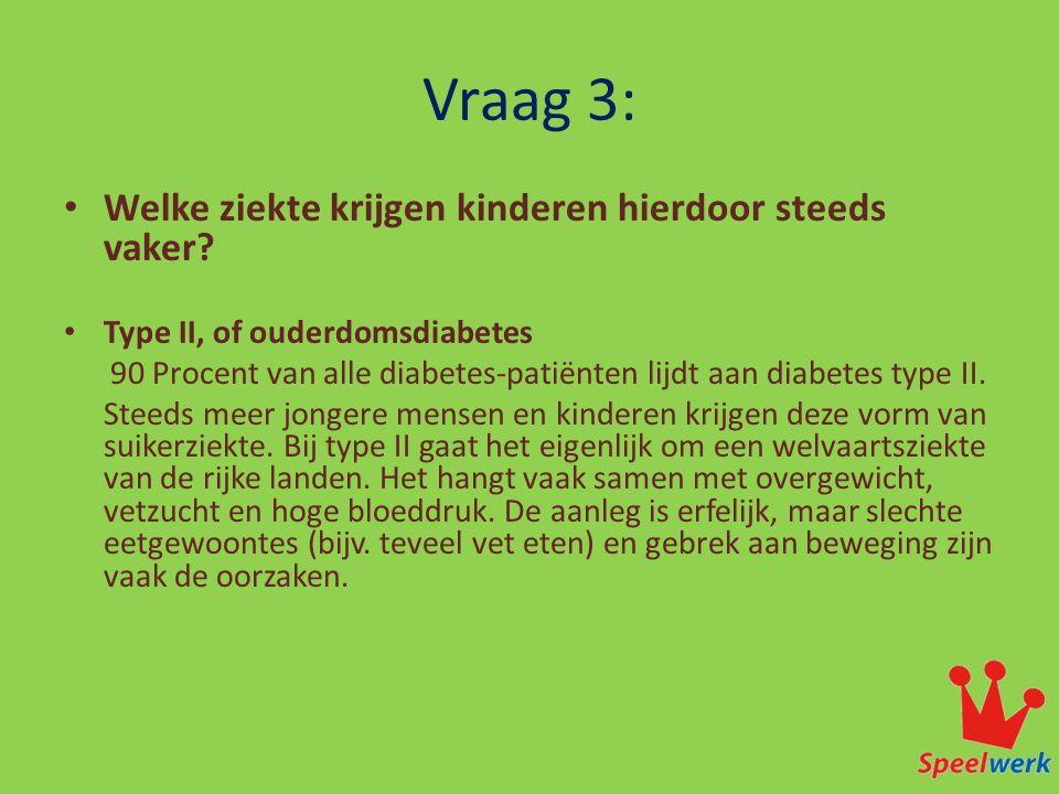 Vraag 3: • Welke ziekte krijgen kinderen hierdoor steeds vaker? • Type II, of ouderdomsdiabetes 90 Procent van alle diabetes-patiënten lijdt aan diabe