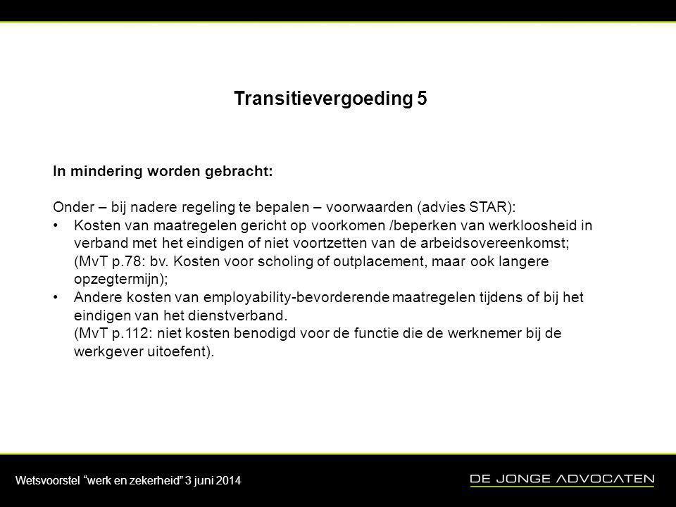 """Wetsvoorstel """"werk en zekerheid"""" 3 juni 2014 Transitievergoeding 5 In mindering worden gebracht: Onder – bij nadere regeling te bepalen – voorwaarden"""