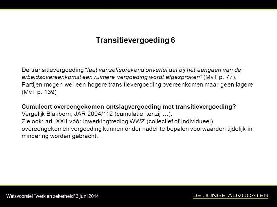 """Wetsvoorstel """"werk en zekerheid"""" 3 juni 2014 Transitievergoeding 6 De transitievergoeding """"laat vanzelfsprekend onverlet dat bij het aangaan van de ar"""