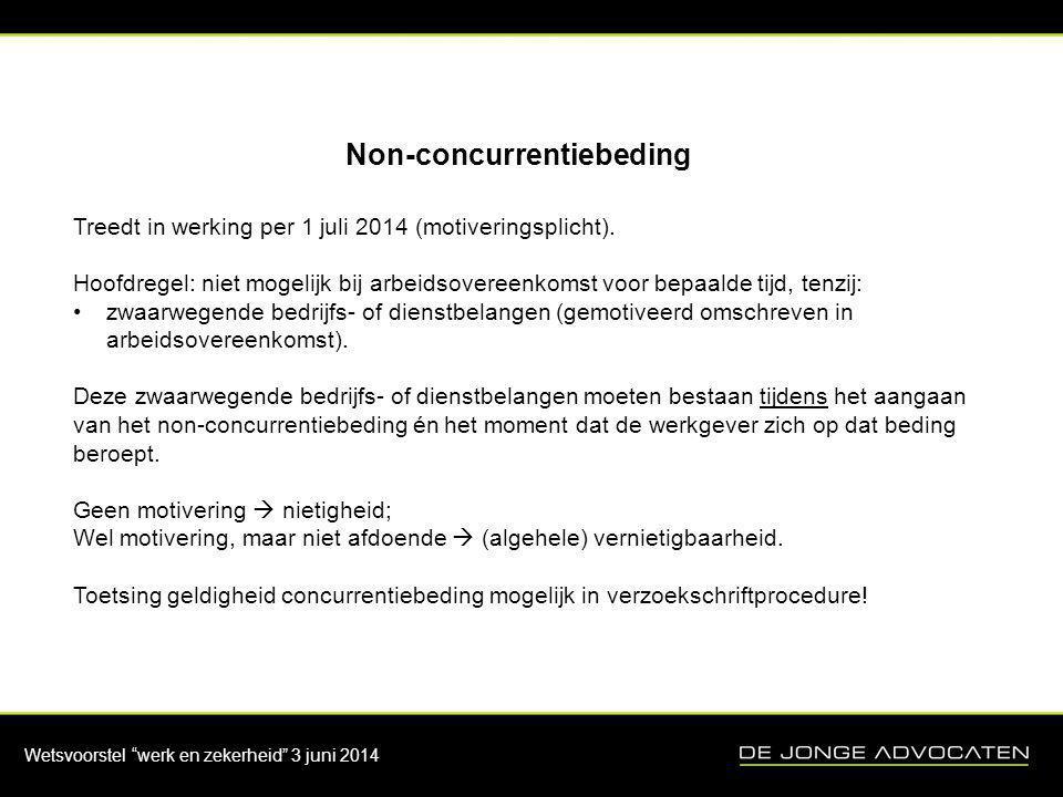 """Wetsvoorstel """"werk en zekerheid"""" 3 juni 2014 Non-concurrentiebeding Treedt in werking per 1 juli 2014 (motiveringsplicht). Hoofdregel: niet mogelijk b"""