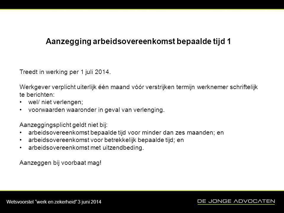 """Wetsvoorstel """"werk en zekerheid"""" 3 juni 2014 Aanzegging arbeidsovereenkomst bepaalde tijd 1 Treedt in werking per 1 juli 2014. Werkgever verplicht uit"""