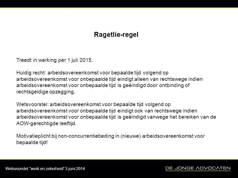 """Wetsvoorstel """"werk en zekerheid"""" 3 juni 2014 Ragetlie-regel Treedt in werking per 1 juli 2015. Huidig recht: arbeidsovereenkomst voor bepaalde tijd vo"""