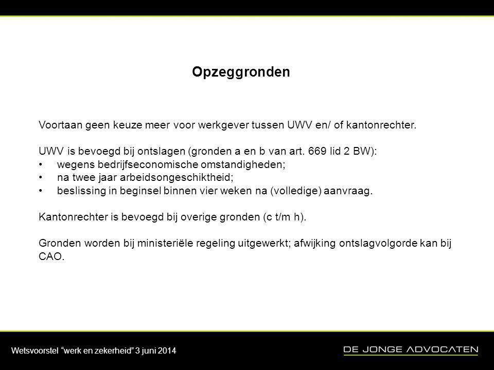 """Wetsvoorstel """"werk en zekerheid"""" 3 juni 2014 Opzeggronden Voortaan geen keuze meer voor werkgever tussen UWV en/ of kantonrechter. UWV is bevoegd bij"""