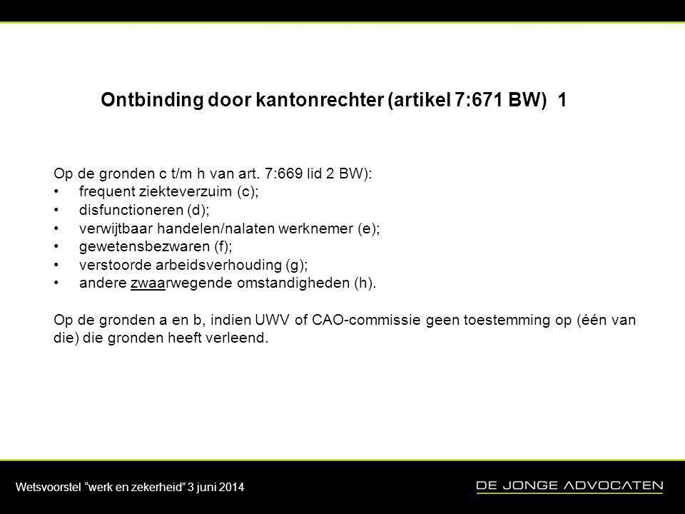 """Wetsvoorstel """"werk en zekerheid"""" 3 juni 2014 Ontbinding door kantonrechter (artikel 7:671 BW) 1 Op de gronden c t/m h van art. 7:669 lid 2 BW): •frequ"""