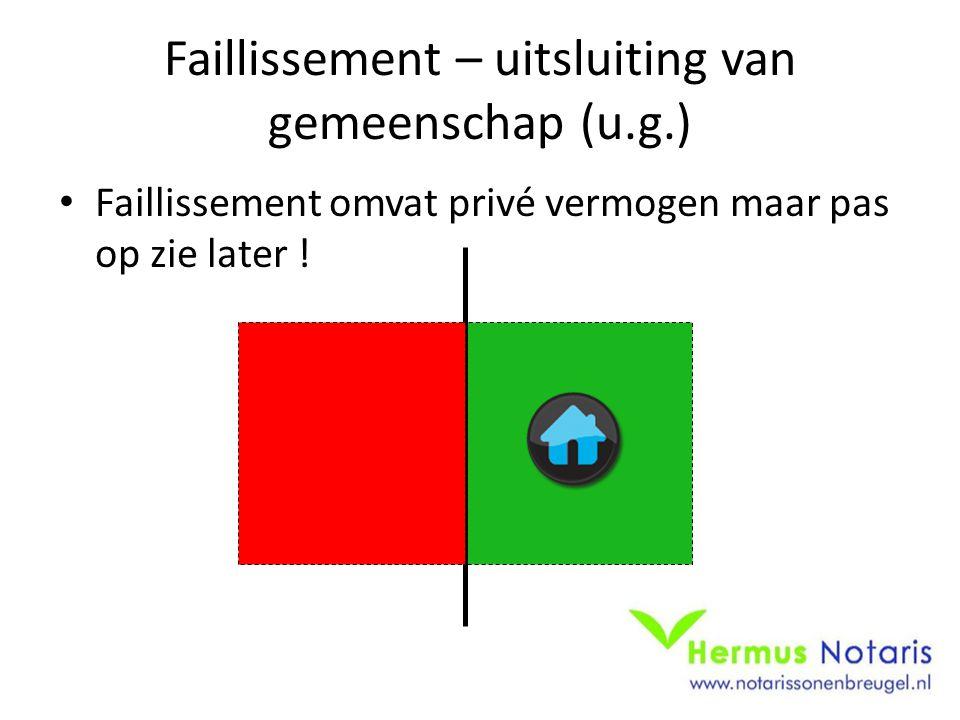 Faillissement – uitsluiting van gemeenschap (u.g.) • Faillissement omvat privé vermogen maar pas op zie later !