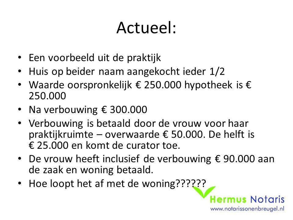 Actueel: • Een voorbeeld uit de praktijk • Huis op beider naam aangekocht ieder 1/2 • Waarde oorspronkelijk € 250.000 hypotheek is € 250.000 • Na verb