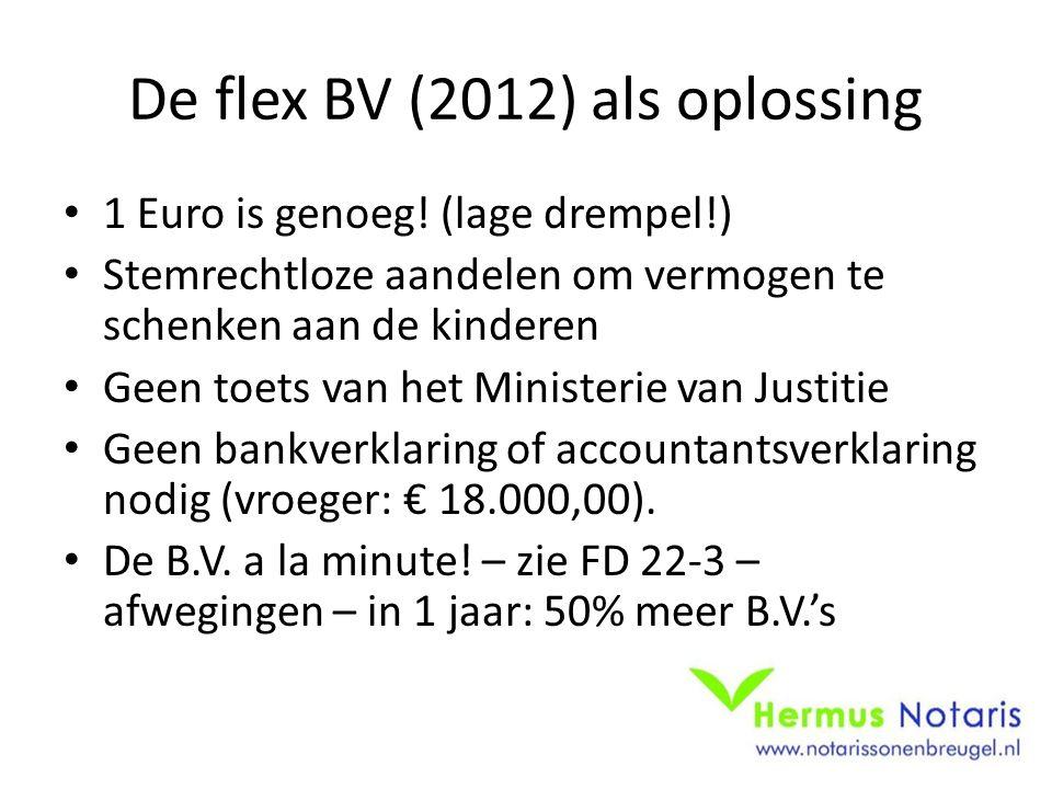 De flex BV (2012) als oplossing • 1 Euro is genoeg! (lage drempel!) • Stemrechtloze aandelen om vermogen te schenken aan de kinderen • Geen toets van