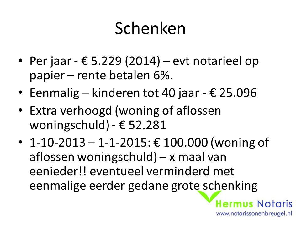 Schenken • Per jaar - € 5.229 (2014) – evt notarieel op papier – rente betalen 6%. • Eenmalig – kinderen tot 40 jaar - € 25.096 • Extra verhoogd (woni