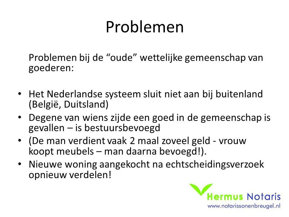 """Problemen Problemen bij de """"oude"""" wettelijke gemeenschap van goederen: • Het Nederlandse systeem sluit niet aan bij buitenland (België, Duitsland) • D"""