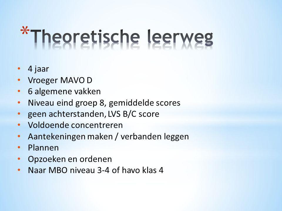 • 4 jaar • Vroeger MAVO D • 6 algemene vakken • Niveau eind groep 8, gemiddelde scores • geen achterstanden, LVS B/C score • Voldoende concentreren •