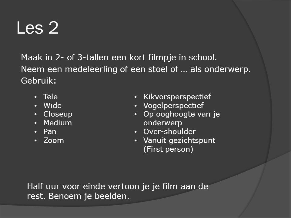 Les 2 Maak in 2- of 3-tallen een kort filmpje in school. Neem een medeleerling of een stoel of … als onderwerp. Gebruik: • Tele • Wide • Closeup • Med