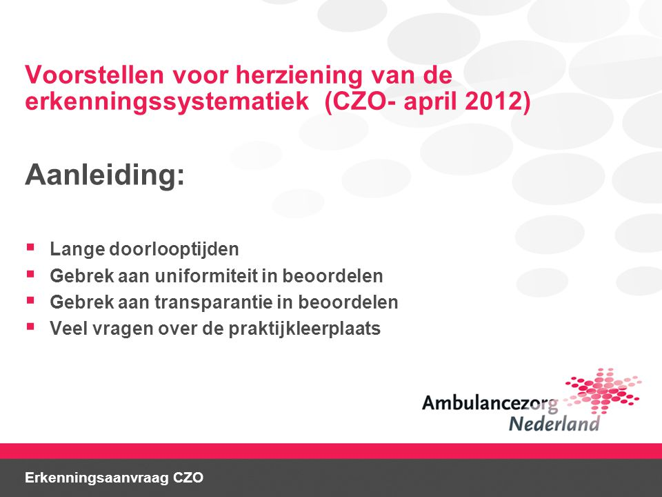 Voorstellen voor herziening van de erkenningssystematiek (CZO- april 2012) Aanleiding:  Lange doorlooptijden  Gebrek aan uniformiteit in beoordelen