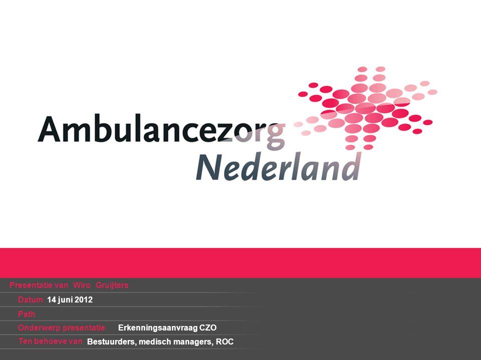 Presentatie van Wiro Gruijters Datum Path Onderwerp presentatie Ten behoeve van Erkenningsaanvraag CZO 14 juni 2012 Bestuurders, medisch managers, ROC