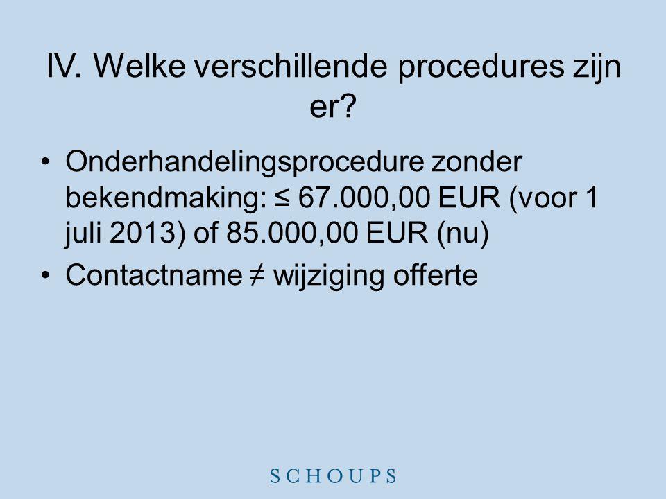 IV. Welke verschillende procedures zijn er? •Onderhandelingsprocedure zonder bekendmaking: ≤ 67.000,00 EUR (voor 1 juli 2013) of 85.000,00 EUR (nu) •C
