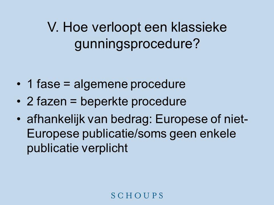 V. Hoe verloopt een klassieke gunningsprocedure? •1 fase = algemene procedure •2 fazen = beperkte procedure •afhankelijk van bedrag: Europese of niet-