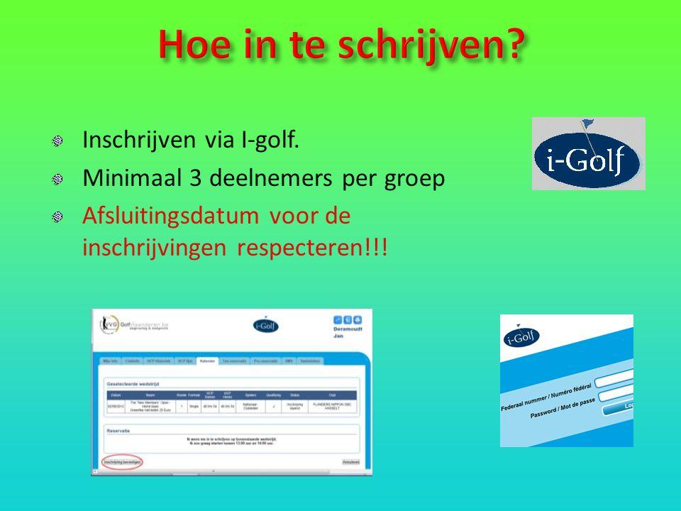 Inschrijven via I-golf. Minimaal 3 deelnemers per groep Afsluitingsdatum voor de inschrijvingen respecteren!!!