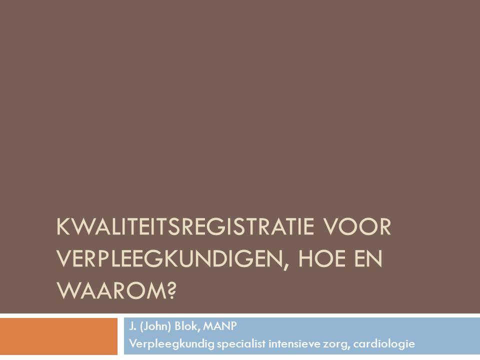 KWALITEITSREGISTRATIE VOOR VERPLEEGKUNDIGEN, HOE EN WAAROM? J. (John) Blok, MANP Verpleegkundig specialist intensieve zorg, cardiologie