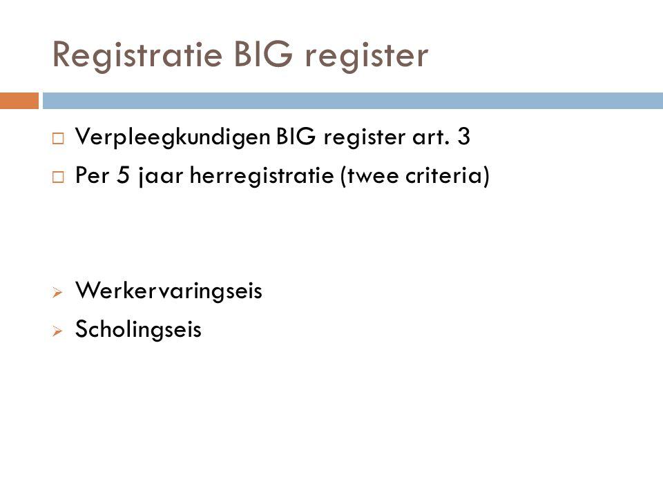 Registratie BIG register  Verpleegkundigen BIG register art. 3  Per 5 jaar herregistratie (twee criteria)  Werkervaringseis  Scholingseis