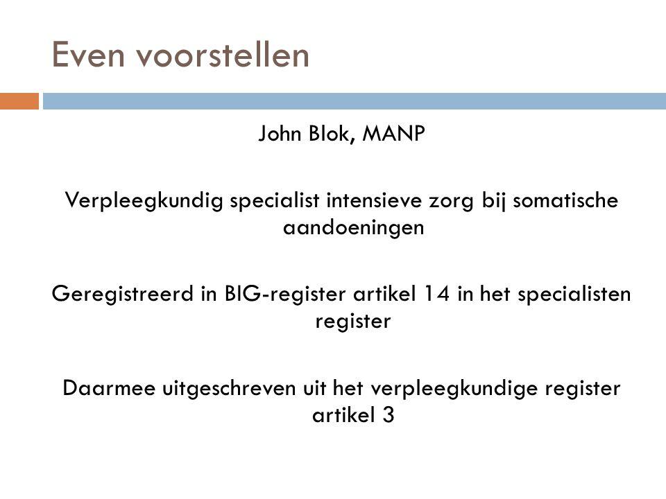 Even voorstellen John Blok, MANP Verpleegkundig specialist intensieve zorg bij somatische aandoeningen Geregistreerd in BIG-register artikel 14 in het