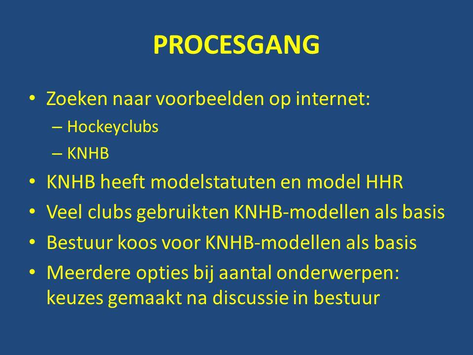 PROCESGANG • Zoeken naar voorbeelden op internet: – Hockeyclubs – KNHB • KNHB heeft modelstatuten en model HHR • Veel clubs gebruikten KNHB-modellen als basis • Bestuur koos voor KNHB-modellen als basis • Meerdere opties bij aantal onderwerpen: keuzes gemaakt na discussie in bestuur