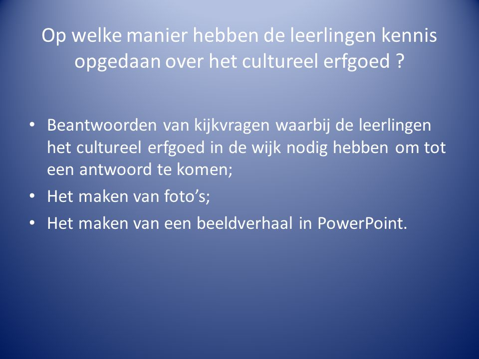 Op welke manier hebben de leerlingen kennis opgedaan over het cultureel erfgoed ? • Beantwoorden van kijkvragen waarbij de leerlingen het cultureel er