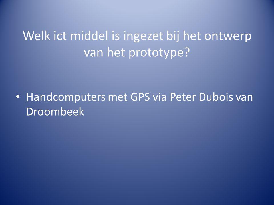 Welk ict middel is ingezet bij het ontwerp van het prototype? • Handcomputers met GPS via Peter Dubois van Droombeek