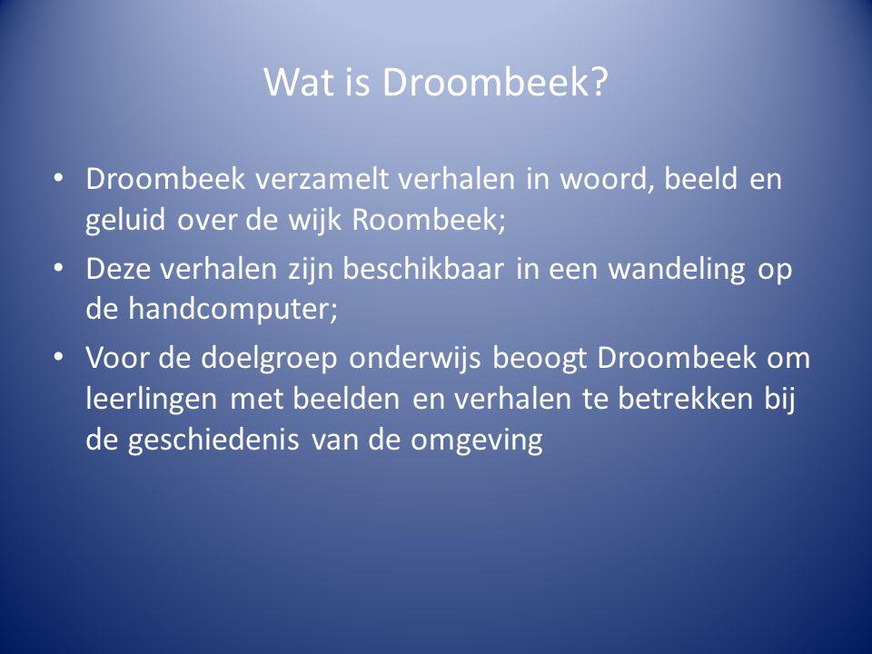 Wat is Droombeek? • Droombeek verzamelt verhalen in woord, beeld en geluid over de wijk Roombeek; • Deze verhalen zijn beschikbaar in een wandeling op